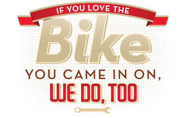 If you love the bike you came in on, we do, too.